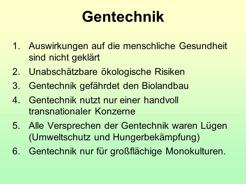 Gentechnik 1.Auswirkungen auf die menschliche Gesundheit sind nicht geklärt 2.Unabschätzbare ökologische Risiken 3.Gentechnik gefährdet den Biolandbau
