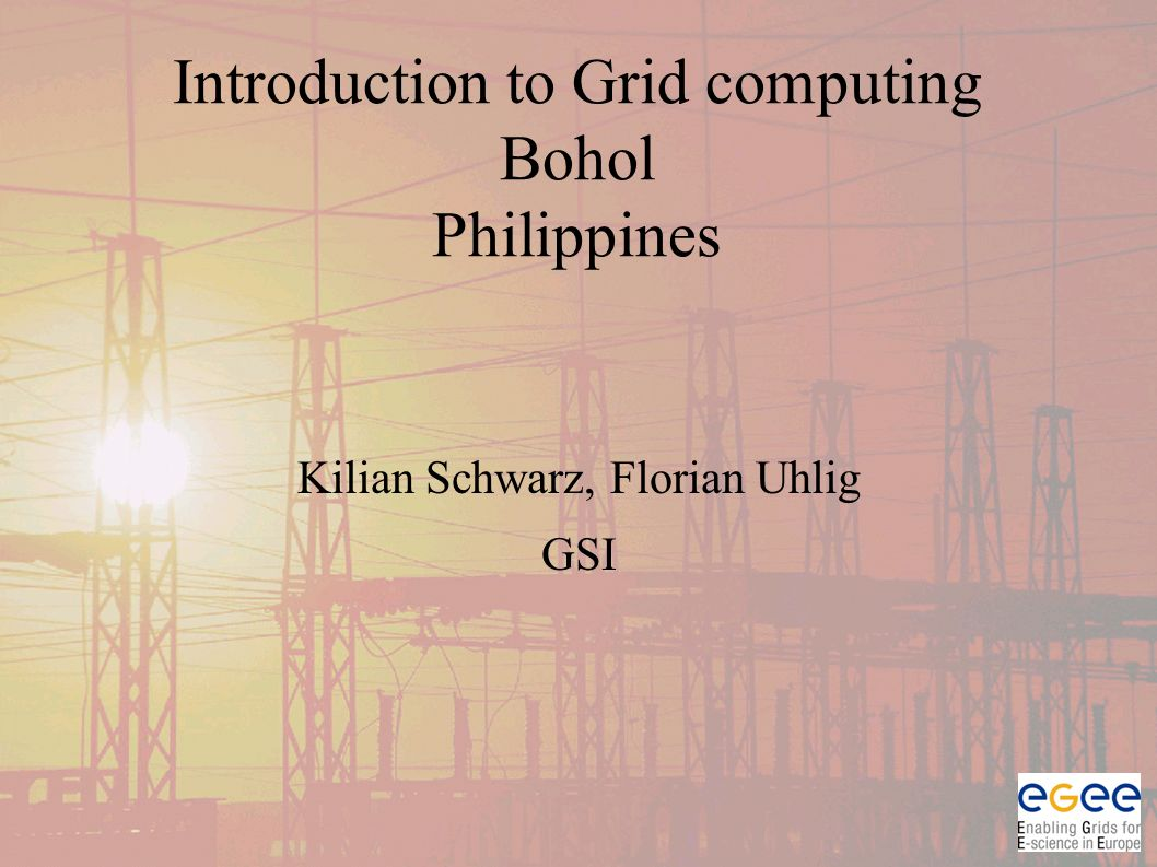 Introduction to Grid computing Bohol Philippines Kilian Schwarz, Florian Uhlig GSI