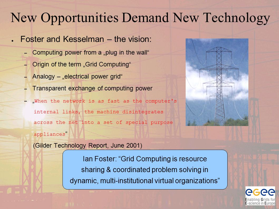 "New Opportunities Demand New Technology ● Foster and Kesselman – the vision: – Computing power from a ""plug in the wall – Origin of the term ""Grid Computing – Analogy – ""electrical power grid – Transparent exchange of computing power – "" When the network is as fast as the computer s internal links, the machine disintegrates across the net into a set of special purpose appliances (Gilder Technology Report, June 2001) Ian Foster: Grid Computing is resource sharing & coordinated problem solving in dynamic, multi-institutional virtual organizations"