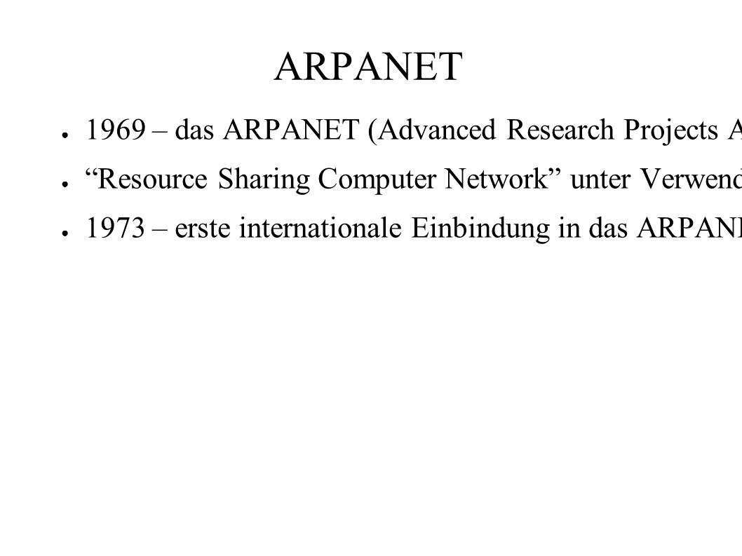 ARPANET ● 1969 – das ARPANET (Advanced Research Projects Agency Network – US Verteidigungsministerium) wurde mit 50 kb/s gebaut.