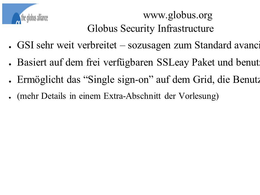 www.globus.org Globus Security Infrastructure ● GSI sehr weit verbreitet – sozusagen zum Standard avanciert.