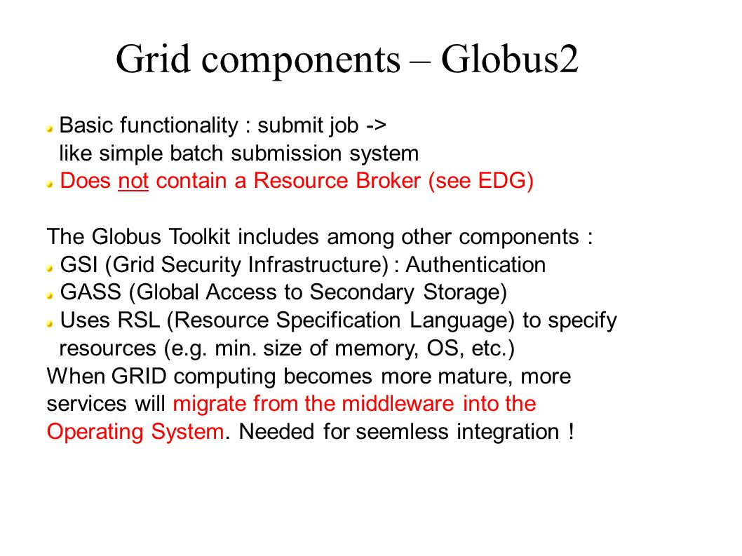 Grid components – Globus2 Basic functionality : submit job -> like simple batch submission system Does not contain a Resource Broker (see EDG) The Globus Toolkit includes among other components : GSI (Grid Security Infrastructure) : Authentication GASS (Global Access to Secondary Storage) Uses RSL (Resource Specification Language) to specify resources (e.g.