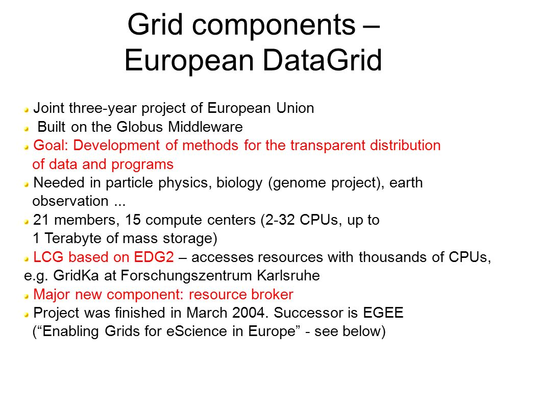 Grid components – European DataGrid Joint three-year project of European Union Built on the Globus Middleware Goal: Development of methods for the transparent distribution of data and programs Needed in particle physics, biology (genome project), earth observation...