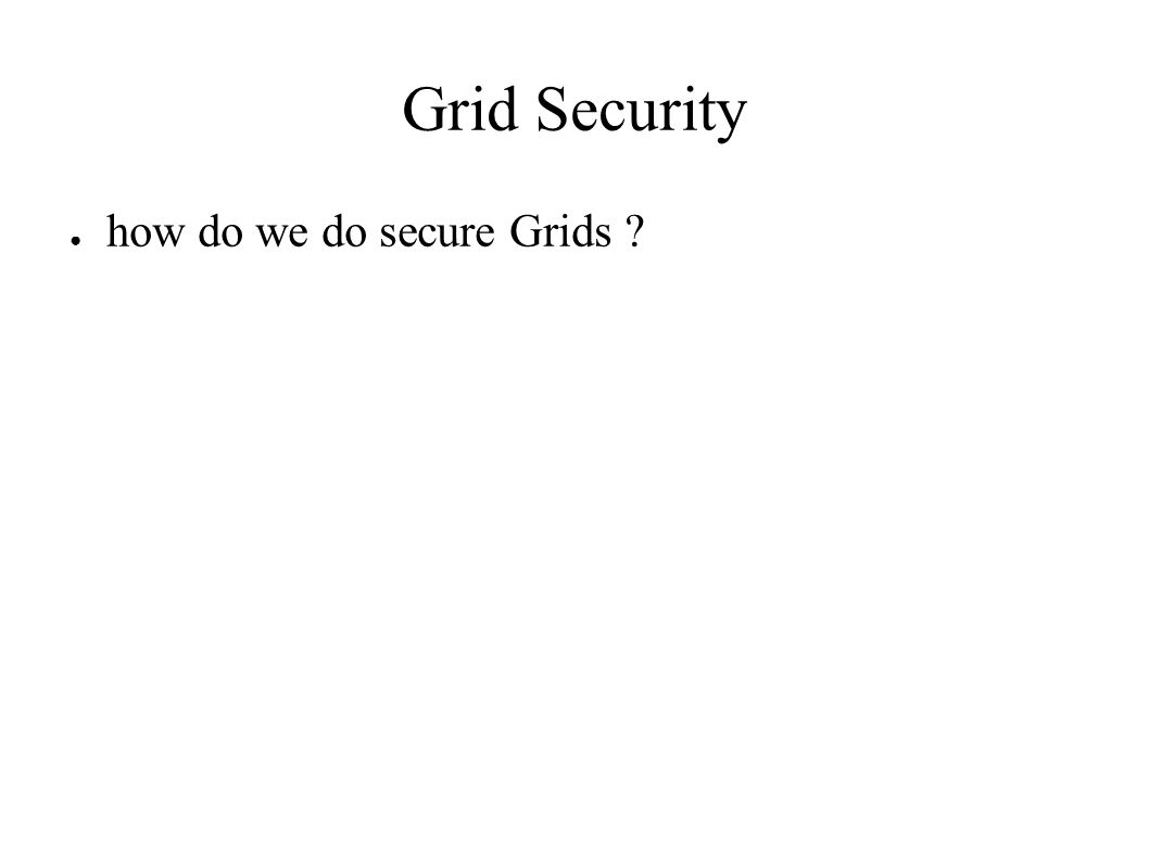 Grid Security ● how do we do secure Grids