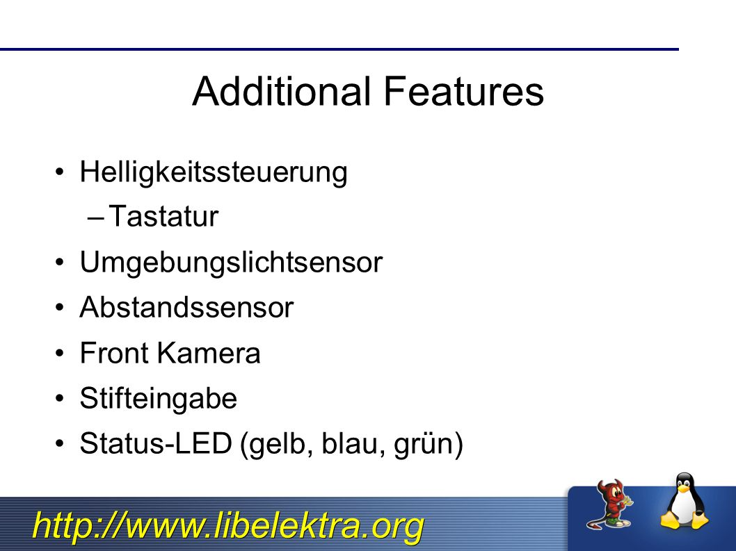 http://www.libelektra.org Additional Features Helligkeitssteuerung –Tastatur Umgebungslichtsensor Abstandssensor Front Kamera Stifteingabe Status-LED (gelb, blau, grün)