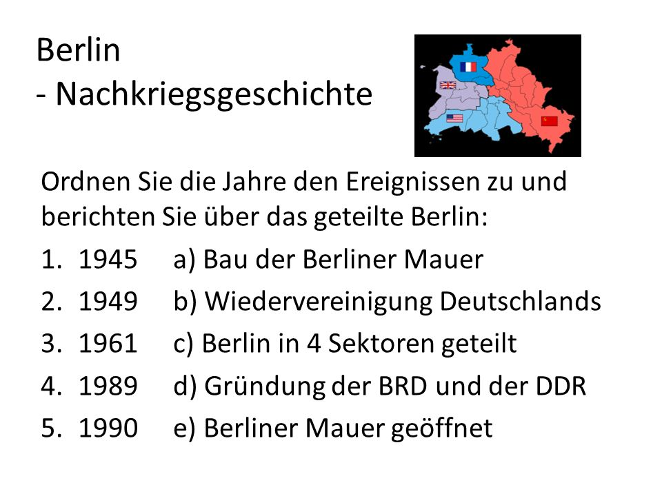 Berlin - Nachkriegsgeschichte Ordnen Sie die Jahre den Ereignissen zu und berichten Sie über das geteilte Berlin: 1.1945a) Bau der Berliner Mauer 2.19