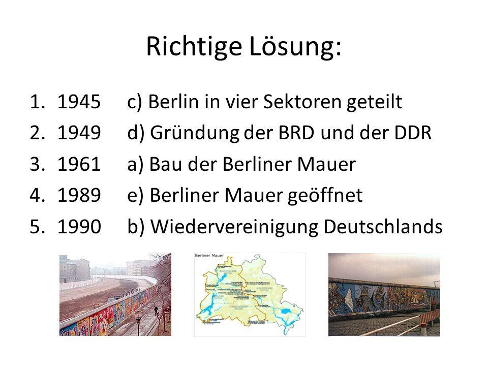 Richtige Lösung: 1.1945c) Berlin in vier Sektoren geteilt 2.1949d) Gründung der BRD und der DDR 3.1961a) Bau der Berliner Mauer 4.1989e) Berliner Maue