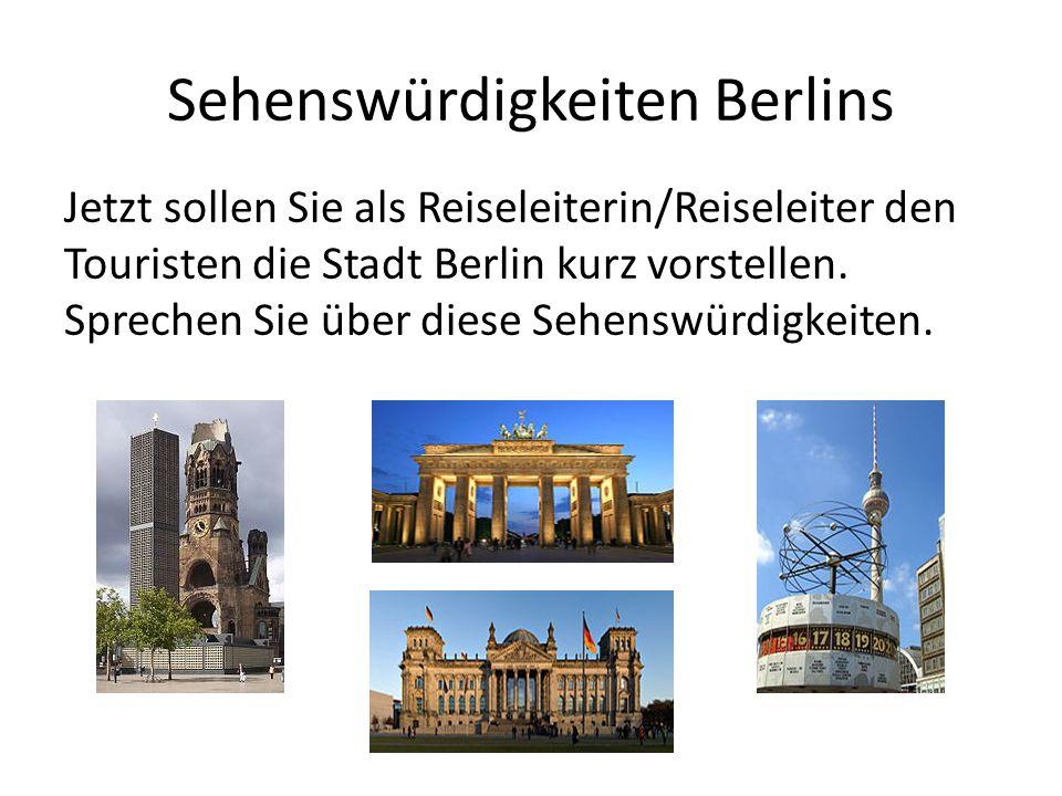 Sehenswürdigkeiten Berlins Jetzt sollen Sie als Reiseleiterin/Reiseleiter den Touristen die Stadt Berlin kurz vorstellen. Sprechen Sie über diese Sehe