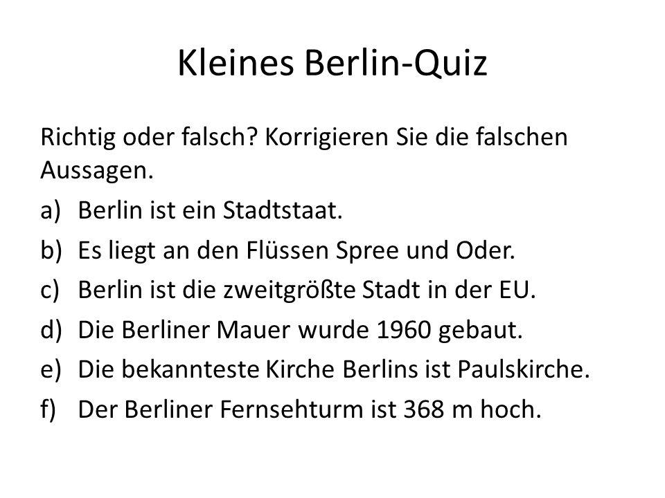 Kleines Berlin-Quiz Richtig oder falsch? Korrigieren Sie die falschen Aussagen. a)Berlin ist ein Stadtstaat. b)Es liegt an den Flüssen Spree und Oder.