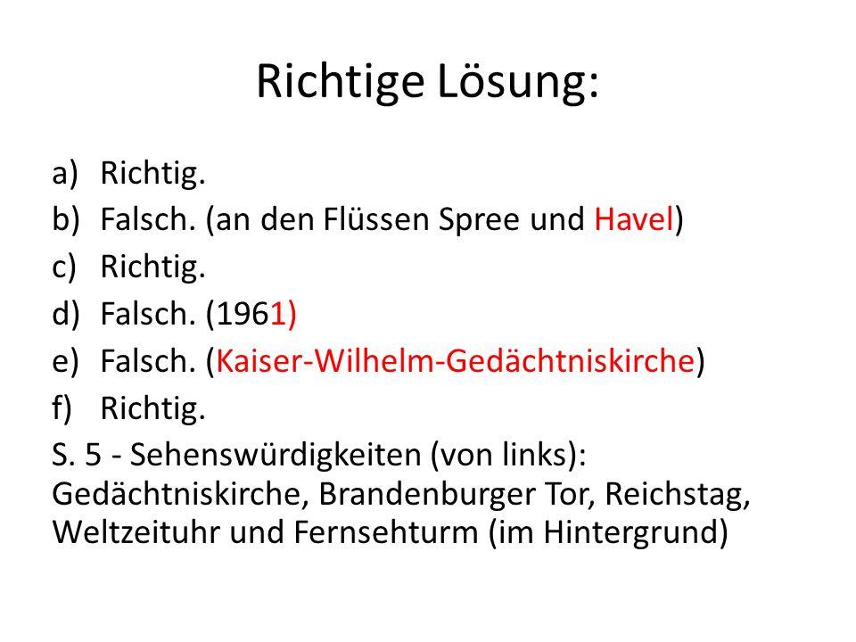 Richtige Lösung: a)Richtig. b)Falsch. (an den Flüssen Spree und Havel) c)Richtig. d)Falsch. (1961) e)Falsch. (Kaiser-Wilhelm-Gedächtniskirche) f)Richt