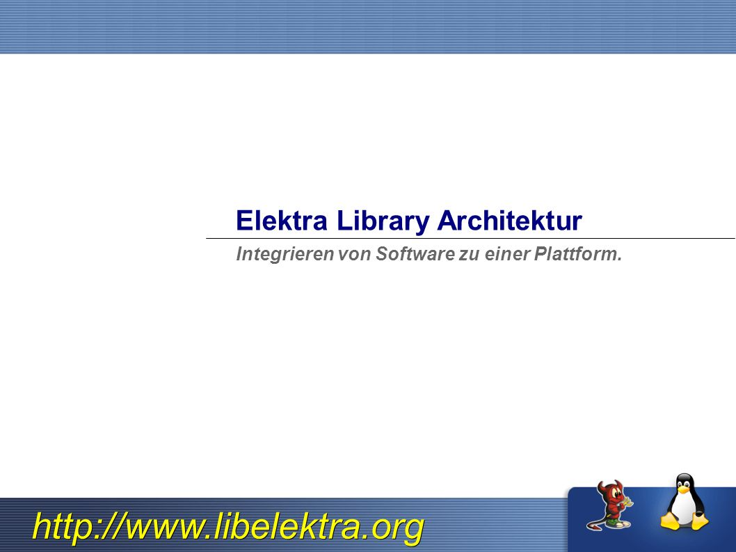 http://www.libelektra.org Elektra Library Architektur Integrieren von Software zu einer Plattform.