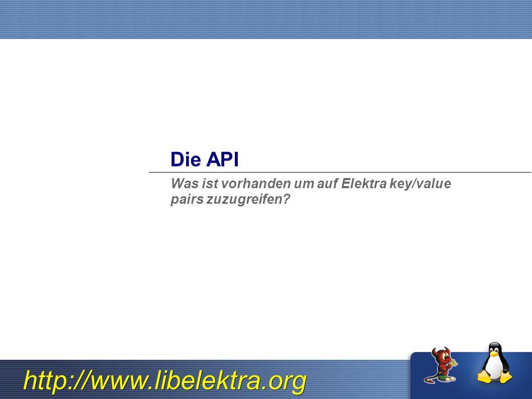 http://www.libelektra.org Die API Was ist vorhanden um auf Elektra key/value pairs zuzugreifen