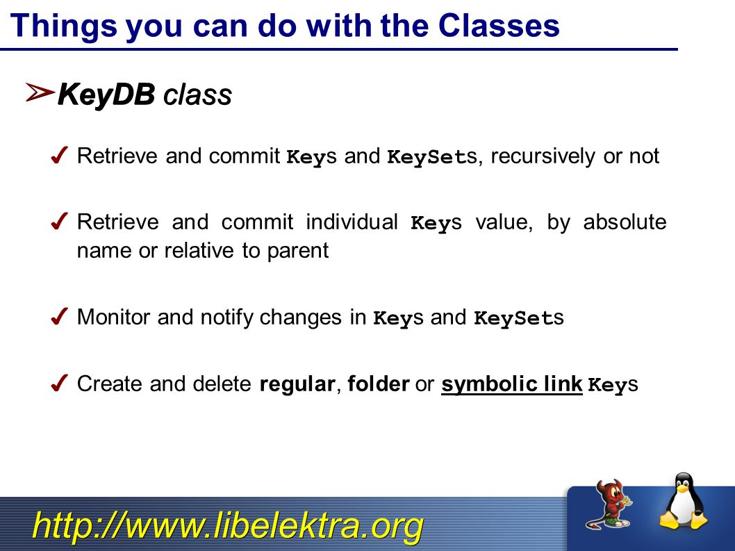 http://www.libelektra.org ➢ KeyDB class ✔ Retrieve and commit Keys and KeySets, recursively or not ✔ Retrieve and commit individual Keys value, by absolute name or relative to parent ✔ Monitor and notify changes in Keys and KeySets ✔ Create and delete regular, folder or symbolic link Keys Things you can do with the Classes