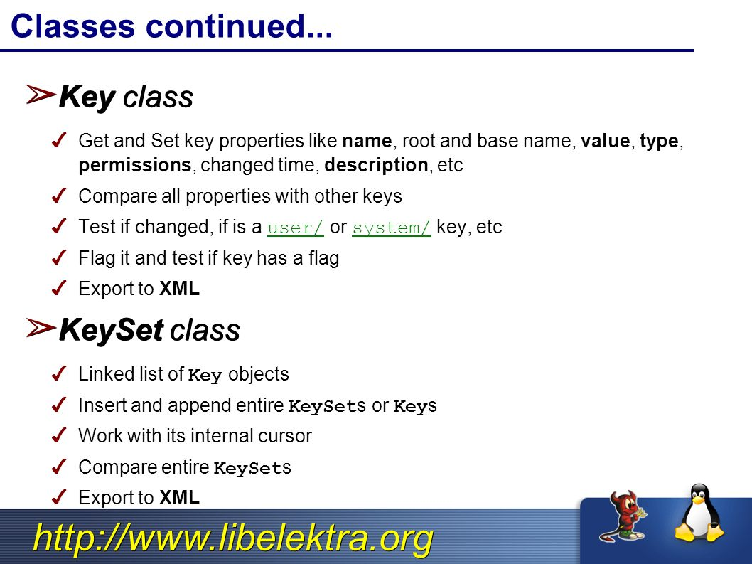 http://www.libelektra.org ➢ Key class ✔ Get and Set key properties like name, root and base name, value, type, permissions, changed time, description, etc ✔ Compare all properties with other keys ✔ Test if changed, if is a user/ or system/ key, etc ✔ Flag it and test if key has a flag ✔ Export to XML ➢ KeySet class ✔ Linked list of Key objects ✔ Insert and append entire KeySets or Keys ✔ Work with its internal cursor ✔ Compare entire KeySets ✔ Export to XML Classes continued...