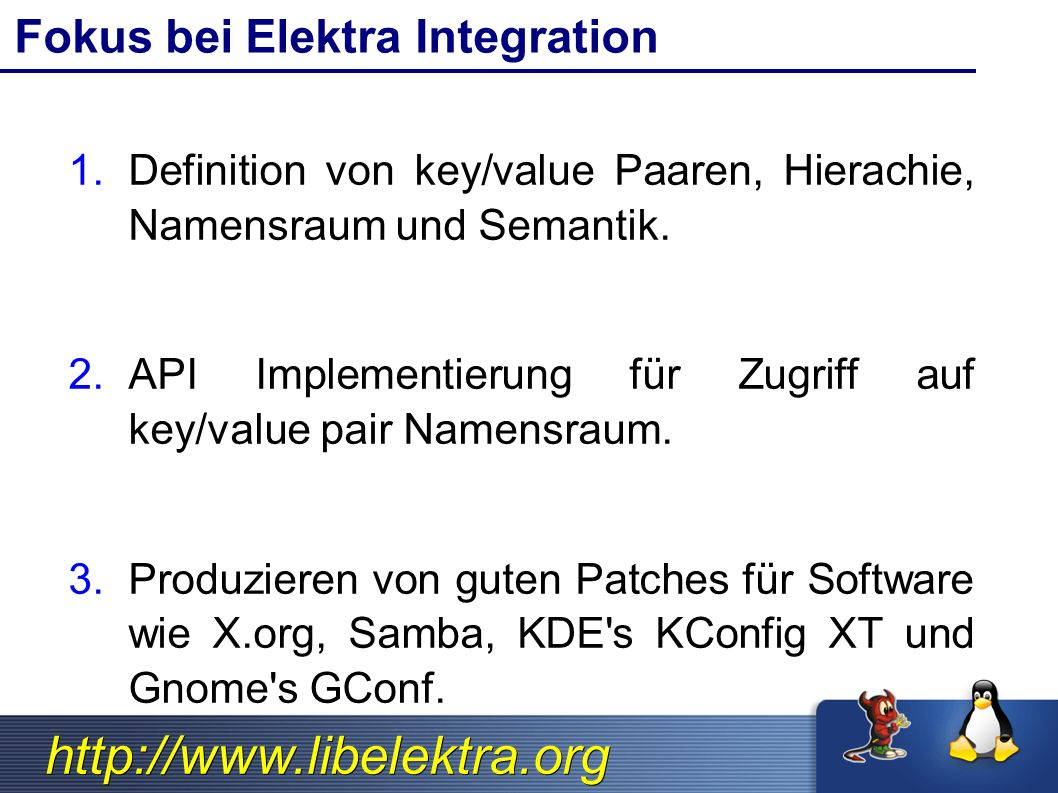 http://www.libelektra.org Library Generic Linkage Application /lib/libelektra.s o libelektra- {backend}.so Pure dynamic (in)dependencyPure dynamic (in)dependency ✔ Nicht sichbar mit ldd ✔ Über Environment beeinflussbar $KDB_BACKEND ✔ Je nach Pfad variabel (neues Feature) Dynamic single dependencyDynamic single dependency ✔ Sichtbar mit ldd ✔ libelektra.so versteckt Backends Application process space