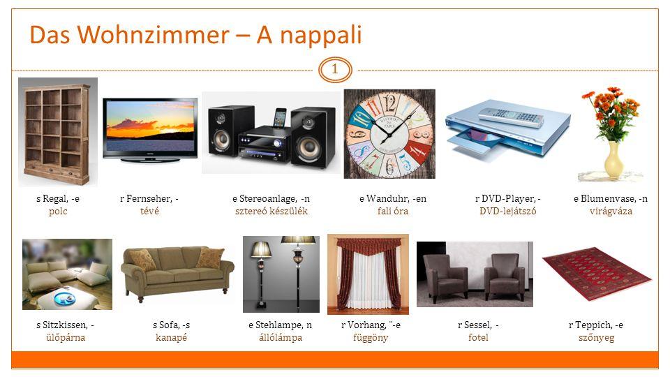 Das Wohnzimmer – A nappali 1 s Regal, -e polc r Fernseher, - tévé e Stereoanlage, -n sztereó készülék e Wanduhr, -en fali óra r DVD-Player, - DVD-lejátszó e Blumenvase, -n virágváza s Sofa, -s kanapé s Sitzkissen, - ülőpárna r Sessel, - fotel r Teppich, -e szőnyeg r Vorhang, ¨-e függöny e Stehlampe, n állólámpa