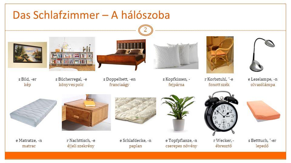 Das Schlafzimmer – A hálószoba 2 s Doppelbett, -en franciaágy e Schlafdecke, -n paplan s Betttuch, ¨-er lepedő e Matratze, -n matrac e Leselampe, -n olvasólámpa r Nachttisch, -e éjjeli szekrény r Korbstuhl, ¨-e fonott szék s Kopfkissen, - fejpárna r Wecker, - ébresztő s Bücherregal, -e könyves polc e Topfpflanze, -n cserepes növény s Bild, -er kép