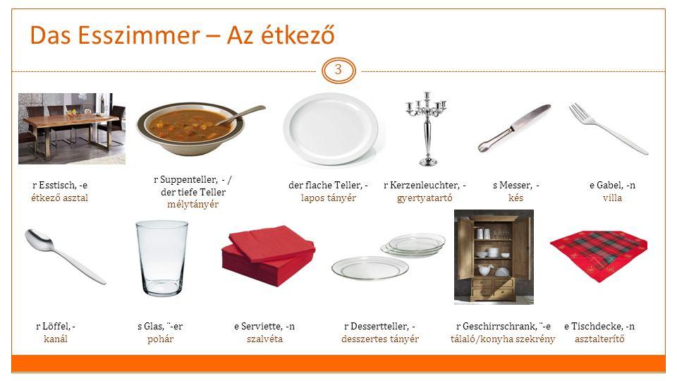 Das Esszimmer – Az étkező 3 r Esstisch, -e étkező asztal r Suppenteller, - / der tiefe Teller mélytányér der flache Teller, - lapos tányér r Kerzenleuchter, - gyertyatartó s Messer, - kés e Gabel, -n villa r Löffel, - kanál s Glas, ¨-er pohár e Serviette, -n szalvéta r Dessertteller, - desszertes tányér r Geschirrschrank, ¨-e tálaló/konyha szekrény e Tischdecke, -n asztalterítő