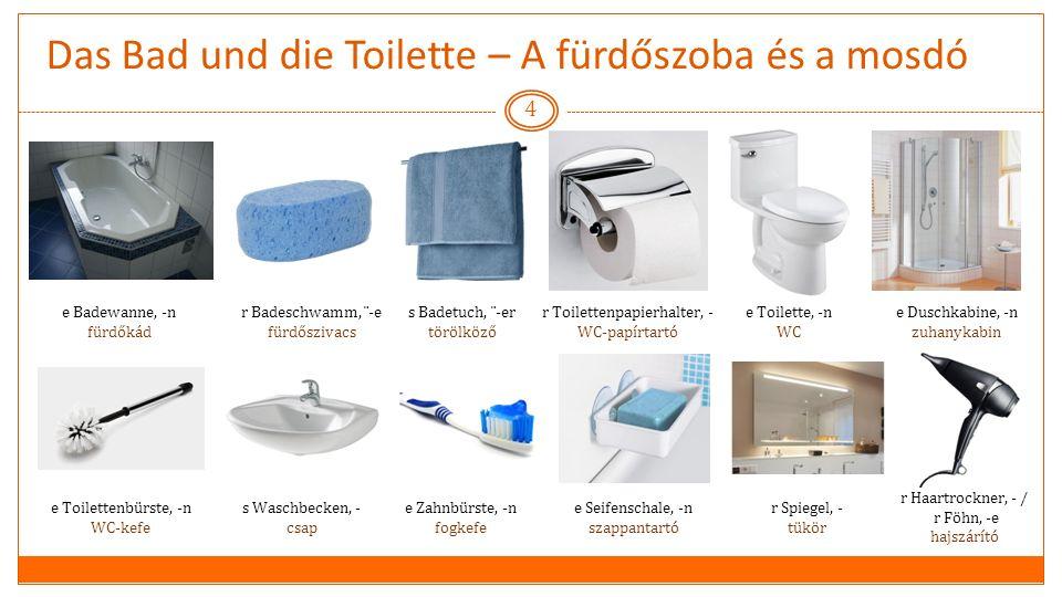Das Bad und die Toilette – A fürdőszoba és a mosdó 4 e Badewanne, -n fürdőkád r Badeschwamm, ¨-e fürdőszivacs s Badetuch, ¨-er törölköző r Toilettenpapierhalter, - WC-papírtartó e Toilette, -n WC e Duschkabine, -n zuhanykabin e Toilettenbürste, -n WC-kefe s Waschbecken, - csap e Zahnbürste, -n fogkefe e Seifenschale, -n szappantartó r Spiegel, - tükör r Haartrockner, - / r Föhn, -e hajszárító