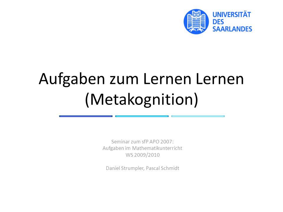 Aufgaben zum Lernen Lernen (Metakognition) Seminar zum sfP APO 2007: Aufgaben im Mathematikunterricht WS 2009/2010 Daniel Strumpler, Pascal Schmidt