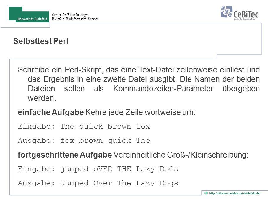 Center for Biotechnology Bielefeld Bioinformatics Service Selbsttest Perl Schreibe ein Perl-Skript, das eine Text-Datei zeilenweise einliest und das Ergebnis in eine zweite Datei ausgibt.