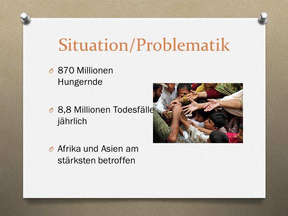 Situation/Problematik O 870 Millionen Hungernde O 8,8 Millionen Todesfälle jährlich O Afrika und Asien am stärksten betroffen