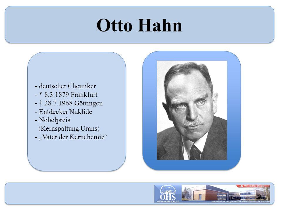 "- deutscher Chemiker - * 8.3.1879 Frankfurt - † 28.7.1968 Göttingen - Entdecker Nuklide - Nobelpreis (Kernspaltung Urans) - ""Vater der Kernchemie"" - d"