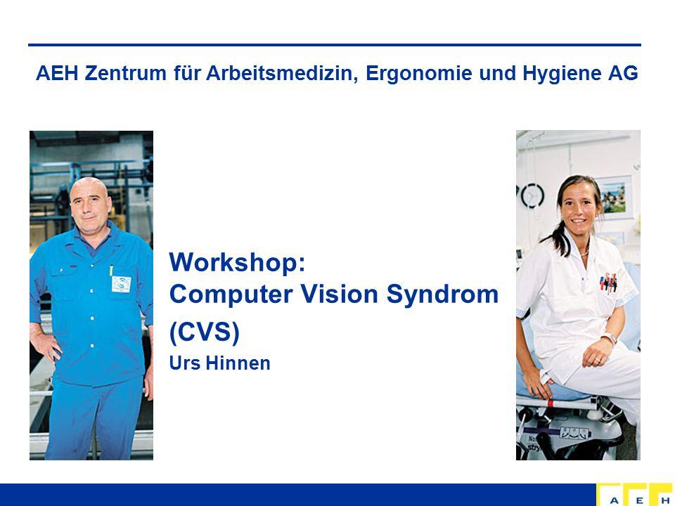 AEH Zentrum für Arbeitsmedizin, Ergonomie und Hygiene AG Workshop: Computer Vision Syndrom (CVS) Urs Hinnen