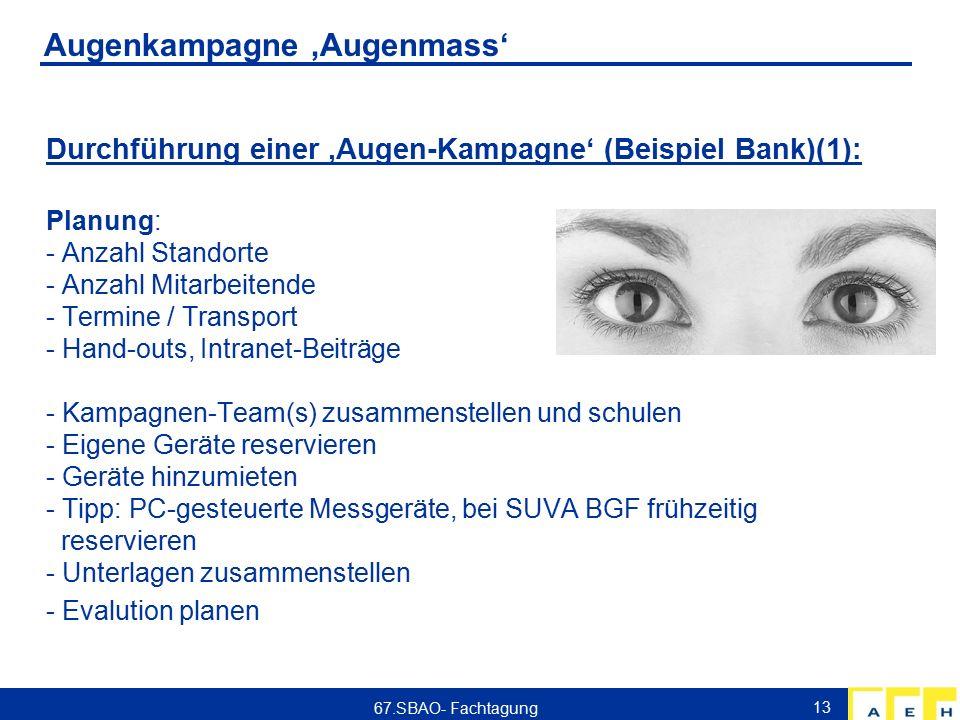 Augenkampagne 'Augenmass' Durchführung einer 'Augen-Kampagne' (Beispiel Bank)(1): Planung: - Anzahl Standorte - Anzahl Mitarbeitende - Termine / Transport - Hand-outs, Intranet-Beiträge - Kampagnen-Team(s) zusammenstellen und schulen - Eigene Geräte reservieren - Geräte hinzumieten - Tipp: PC-gesteuerte Messgeräte, bei SUVA BGF frühzeitig reservieren - Unterlagen zusammenstellen - Evalution planen 13 67.SBAO- Fachtagung