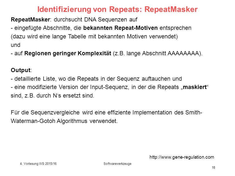 Softwarewerkzeuge 18 Identifizierung von Repeats: RepeatMasker http://www.gene-regulation.com RepeatMasker: durchsucht DNA Sequenzen auf - eingefügte Abschnitte, die bekannten Repeat-Motiven entsprechen (dazu wird eine lange Tabelle mit bekannten Motiven verwendet) und - auf Regionen geringer Komplexität (z.B.