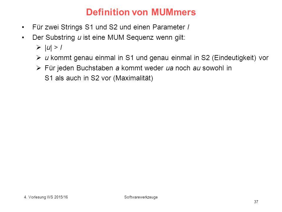 Softwarewerkzeuge 37 Definition von MUMmers Für zwei Strings S1 und S2 und einen Parameter l Der Substring u ist eine MUM Sequenz wenn gilt:  |u| > l  u kommt genau einmal in S1 und genau einmal in S2 (Eindeutigkeit) vor  Für jeden Buchstaben a kommt weder ua noch au sowohl in S1 als auch in S2 vor (Maximalität) 4.