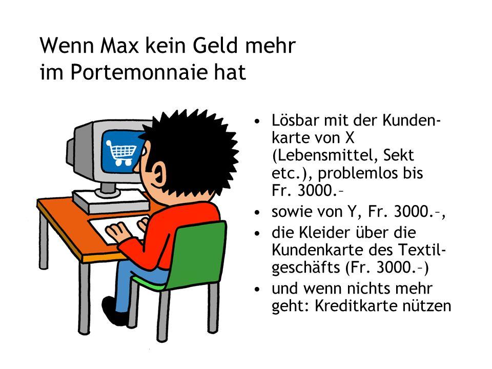 Wenn Max kein Geld mehr im Portemonnaie hat Lösbar mit der Kunden- karte von X (Lebensmittel, Sekt etc.), problemlos bis Fr.