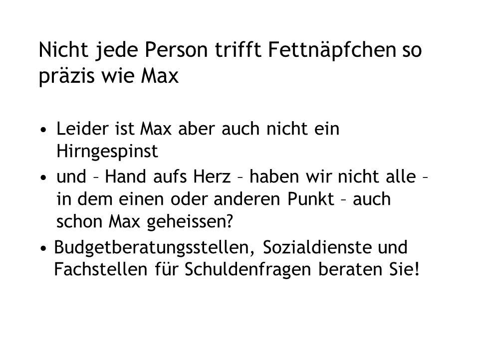 Nicht jede Person trifft Fettnäpfchen so präzis wie Max Leider ist Max aber auch nicht ein Hirngespinst und – Hand aufs Herz – haben wir nicht alle – in dem einen oder anderen Punkt – auch schon Max geheissen.