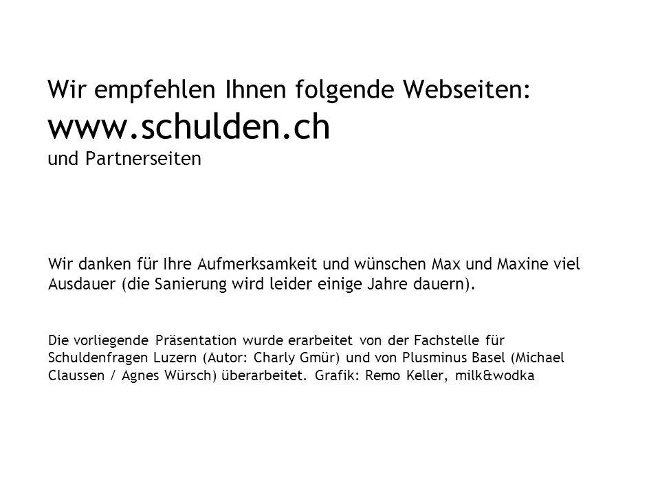 Wir empfehlen Ihnen folgende Webseiten: www.schulden.ch und Partnerseiten Wir danken für Ihre Aufmerksamkeit und wünschen Max und Maxine viel Ausdauer (die Sanierung wird leider einige Jahre dauern).