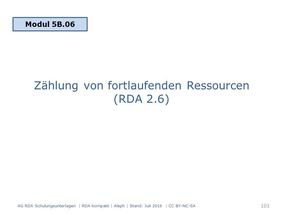 Zählung von fortlaufenden Ressourcen (RDA 2.6) Modul 5B.06 101 AG RDA Schulungsunterlagen | RDA kompakt | Aleph | Stand: Juli 2016 | CC BY-NC-SA