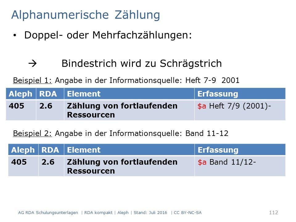 Alphanumerische Zählung Doppel- oder Mehrfachzählungen:  Bindestrich wird zu Schrägstrich Beispiel 1: Angabe in der Informationsquelle: Heft 7-9 2001 Beispiel 2: Angabe in der Informationsquelle: Band 11-12 AG RDA Schulungsunterlagen | RDA kompakt | Aleph | Stand: Juli 2016 | CC BY-NC-SA 112 AlephRDAElementErfassung 4052.6Zählung von fortlaufenden Ressourcen $a Heft 7/9 (2001)- AlephRDAElementErfassung 4052.6Zählung von fortlaufenden Ressourcen $a Band 11/12-