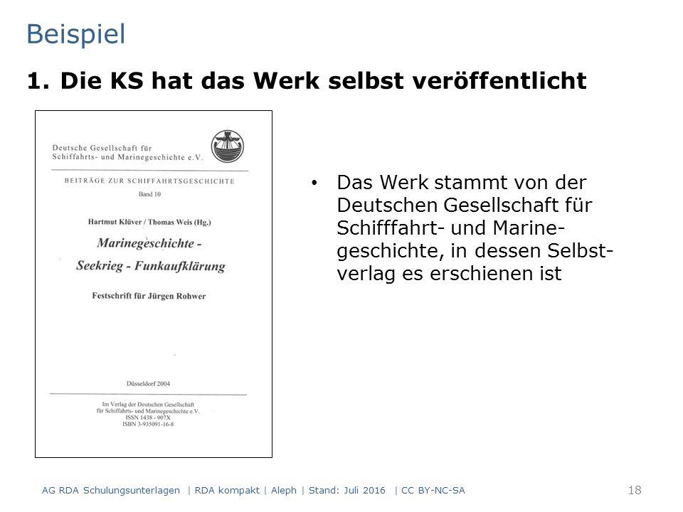 Beispiel 18 Das Werk stammt von der Deutschen Gesellschaft für Schifffahrt- und Marine- geschichte, in dessen Selbst- verlag es erschienen ist 1.Die KS hat das Werk selbst veröffentlicht AG RDA Schulungsunterlagen | RDA kompakt | Aleph | Stand: Juli 2016 | CC BY-NC-SA