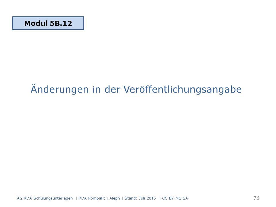 Änderungen in der Veröffentlichungsangabe Modul 5B.12 AG RDA Schulungsunterlagen | RDA kompakt | Aleph | Stand: Juli 2016 | CC BY-NC-SA 76
