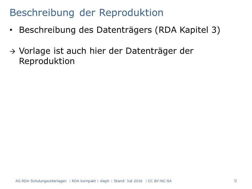 Beschreibung der Reproduktion Beschreibung des Datenträgers (RDA Kapitel 3)  Vorlage ist auch hier der Datenträger der Reproduktion AG RDA Schulungsunterlagen | RDA kompakt | Aleph | Stand: Juli 2016 | CC BY-NC-SA 9