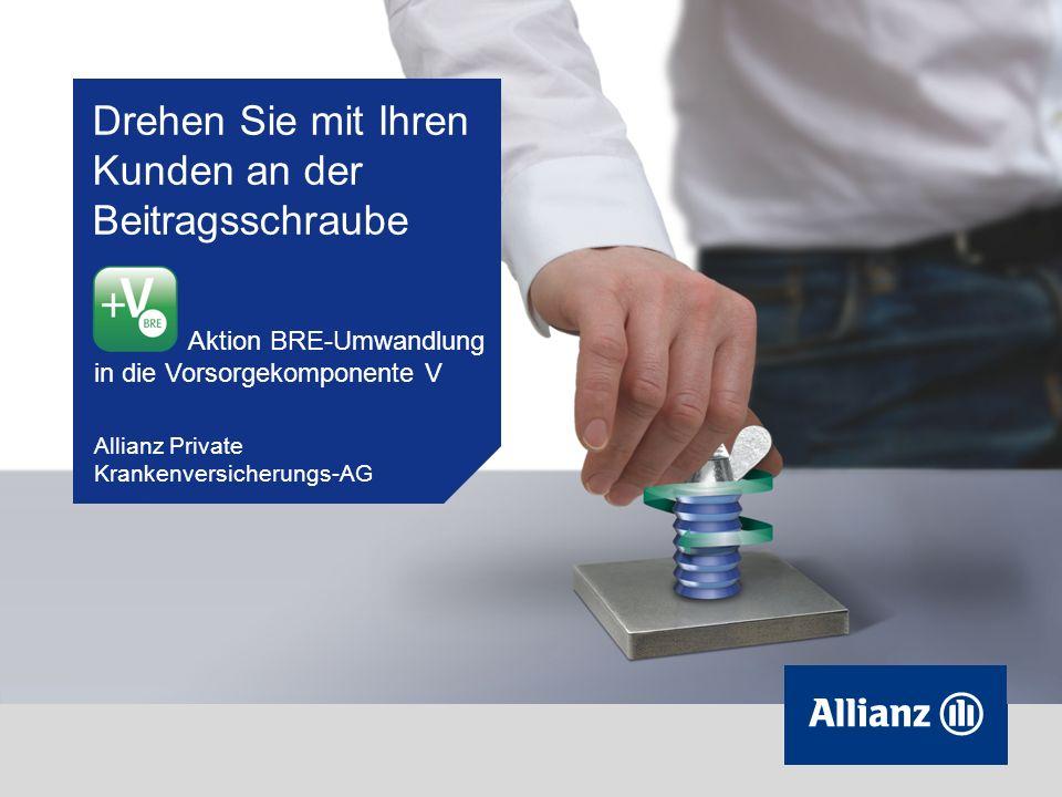 Drehen Sie mit Ihren Kunden an der Beitragsschraube Aktion BRE-Umwandlung in die Vorsorgekomponente V Allianz Private Krankenversicherungs-AG