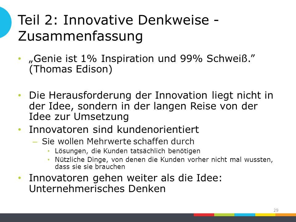 """Teil 2: Innovative Denkweise - Zusammenfassung """"Genie ist 1% Inspiration und 99% Schweiß. (Thomas Edison) Die Herausforderung der Innovation liegt nicht in der Idee, sondern in der langen Reise von der Idee zur Umsetzung Innovatoren sind kundenorientiert – Sie wollen Mehrwerte schaffen durch Lösungen, die Kunden tatsächlich benötigen Nützliche Dinge, von denen die Kunden vorher nicht mal wussten, dass sie sie brauchen Innovatoren gehen weiter als die Idee: Unternehmerisches Denken 29"""