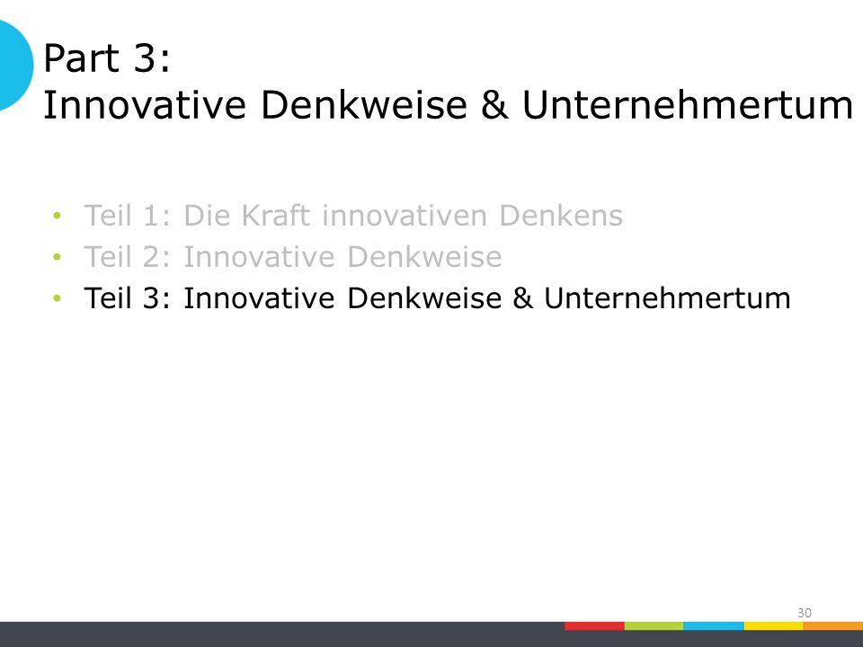 Part 3: Innovative Denkweise & Unternehmertum Teil 1: Die Kraft innovativen Denkens Teil 2: Innovative Denkweise Teil 3: Innovative Denkweise & Unternehmertum 30