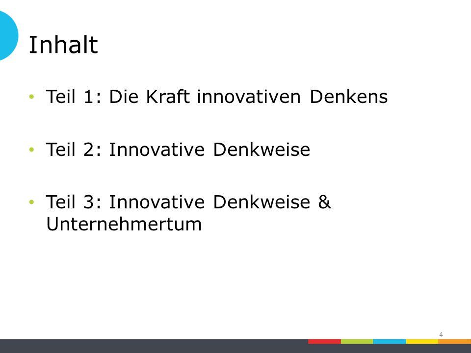 Inhalt Teil 1: Die Kraft innovativen Denkens Teil 2: Innovative Denkweise Teil 3: Innovative Denkweise & Unternehmertum 4
