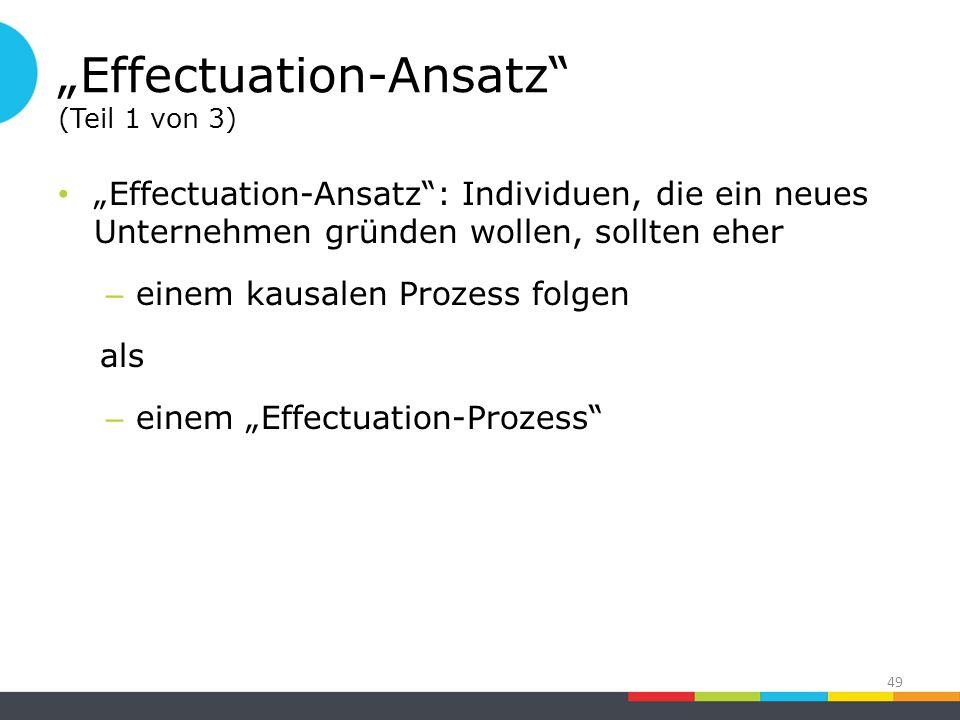 """""""Effectuation-Ansatz (Teil 1 von 3) """"Effectuation-Ansatz : Individuen, die ein neues Unternehmen gründen wollen, sollten eher – einem kausalen Prozess folgen als – einem """"Effectuation-Prozess 49"""