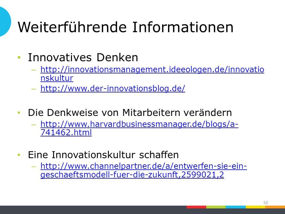 Weiterführende Informationen Innovatives Denken – http://innovationsmanagement.ideeologen.de/innovatio nskultur http://innovationsmanagement.ideeologen.de/innovatio nskultur – http://www.der-innovationsblog.de/ http://www.der-innovationsblog.de/ Die Denkweise von Mitarbeitern verändern – http://www.harvardbusinessmanager.de/blogs/a- 741462.html http://www.harvardbusinessmanager.de/blogs/a- 741462.html Eine Innovationskultur schaffen – http://www.channelpartner.de/a/entwerfen-sie-ein- geschaeftsmodell-fuer-die-zukunft,2599021,2 http://www.channelpartner.de/a/entwerfen-sie-ein- geschaeftsmodell-fuer-die-zukunft,2599021,2 56