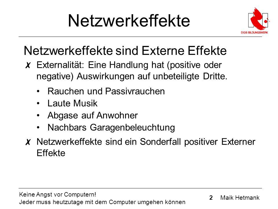 2 Maik Hetmank Keine Angst vor Computern! Jeder muss heutzutage mit dem Computer umgehen können Netzwerkeffekte Netzwerkeffekte sind Externe Effekte ✗