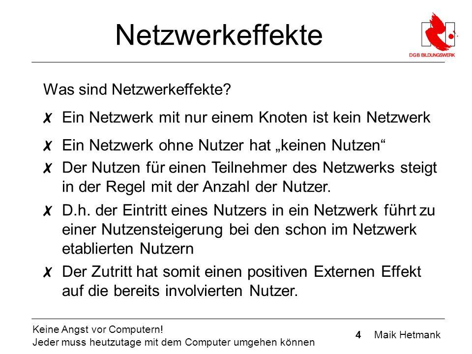 4 Maik Hetmank Keine Angst vor Computern! Jeder muss heutzutage mit dem Computer umgehen können Netzwerkeffekte Was sind Netzwerkeffekte? ✗ Ein Netzwe