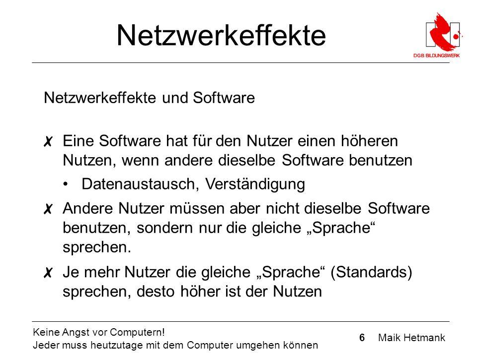 6 Maik Hetmank Keine Angst vor Computern! Jeder muss heutzutage mit dem Computer umgehen können Netzwerkeffekte Netzwerkeffekte und Software ✗ Eine So