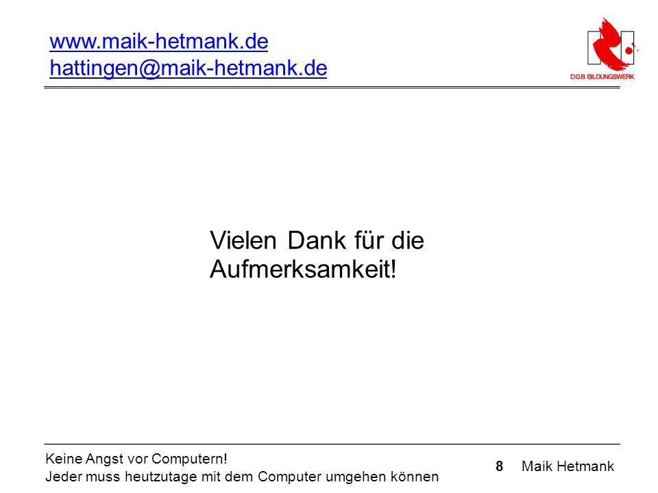 8 Maik Hetmank Keine Angst vor Computern! Jeder muss heutzutage mit dem Computer umgehen können Vielen Dank für die Aufmerksamkeit! www.maik-hetmank.d