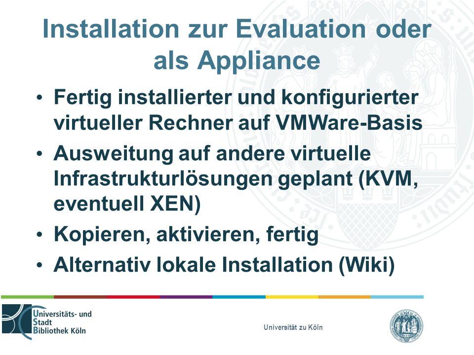 Universität zu Köln Installation zur Evaluation oder als Appliance Fertig installierter und konfigurierter virtueller Rechner auf VMWare-Basis Ausweit